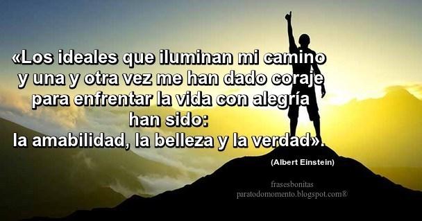 «Los ideales que iluminan mi camino y una y otra vez me han dado coraje para enfrentar la vida con alegría han sido: la amabilidad, la belleza y la verdad».  -Albert Einstein