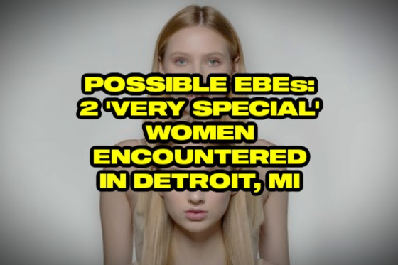 Possible EBEs: 2 'Very Special' Women Encountered in Detroit, Michigan