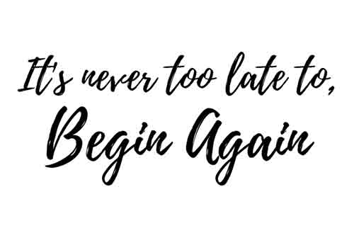 Its never too late to begin again