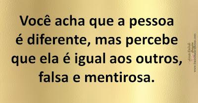 Você acha que a pessoa é diferente, mas percebe que ela é igual aos outros, falsa e mentirosa.