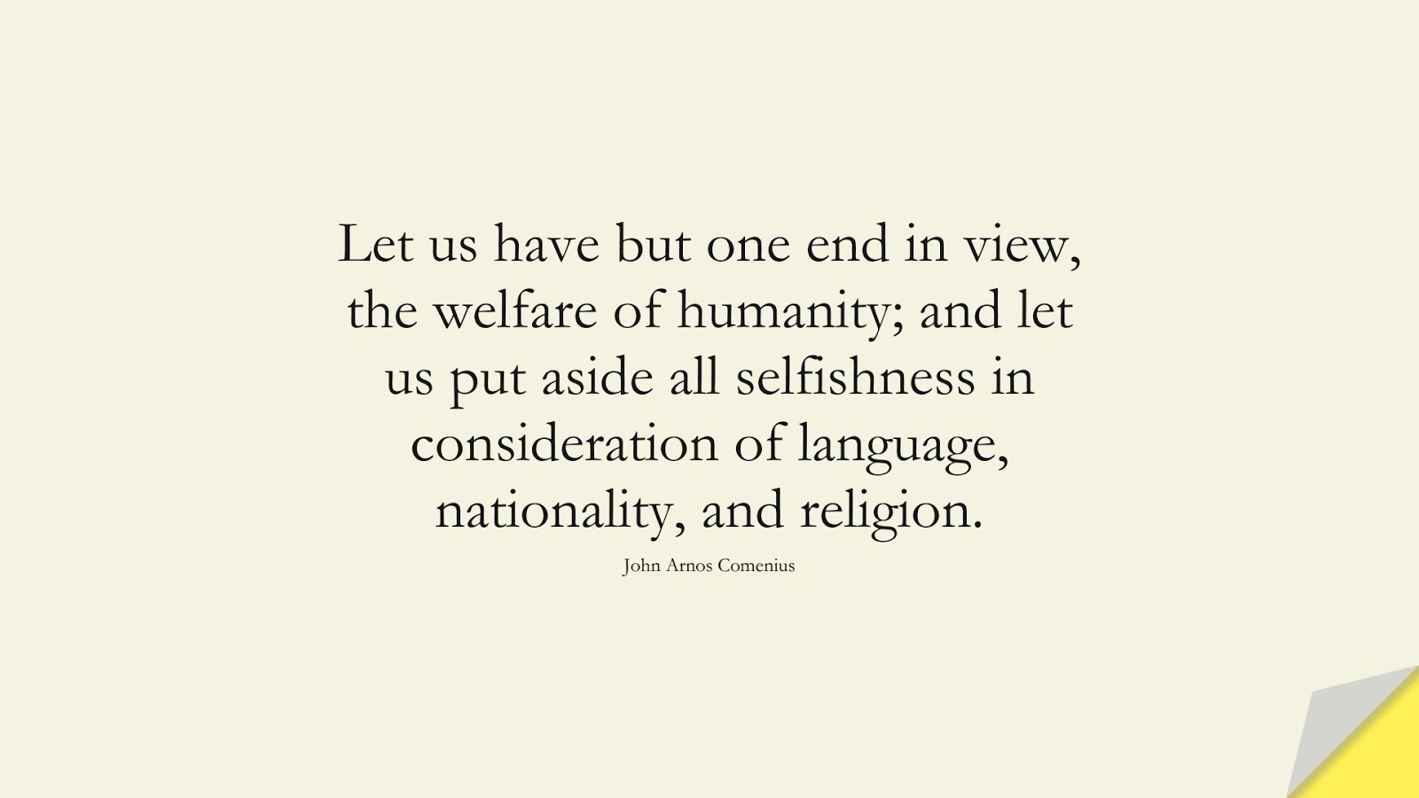 Let us have but one end in view, the welfare of humanity; and let us put aside all selfishness in consideration of language, nationality, and religion. (John Arnos Comenius);  #HumanityQuotes