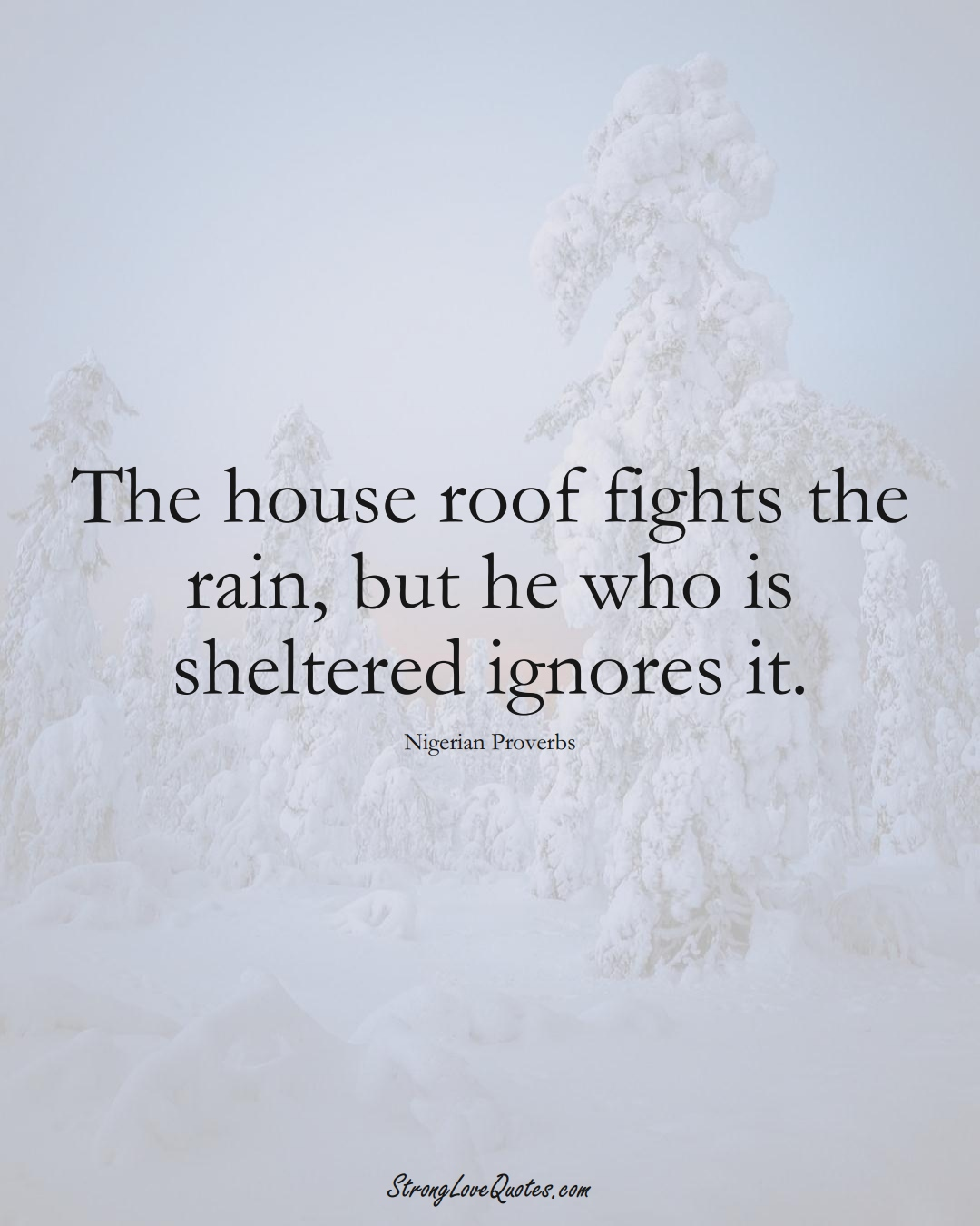 The house roof fights the rain, but he who is sheltered ignores it. (Nigerian Sayings);  #AfricanSayings