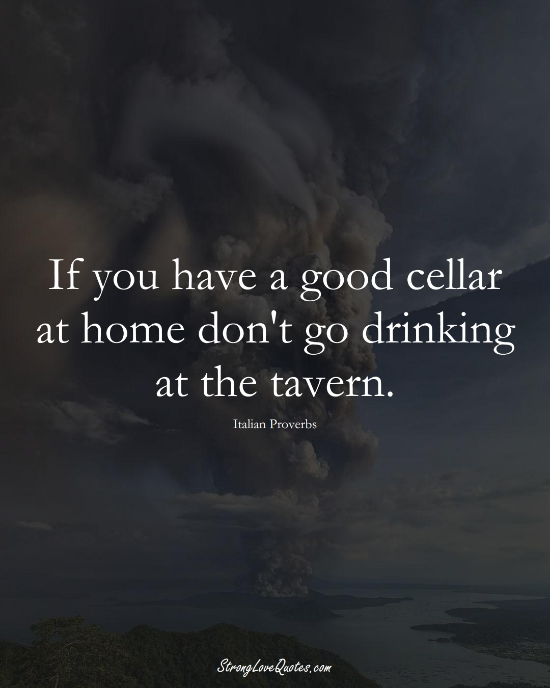 If you have a good cellar at home don't go drinking at the tavern. (Italian Sayings);  #EuropeanSayings