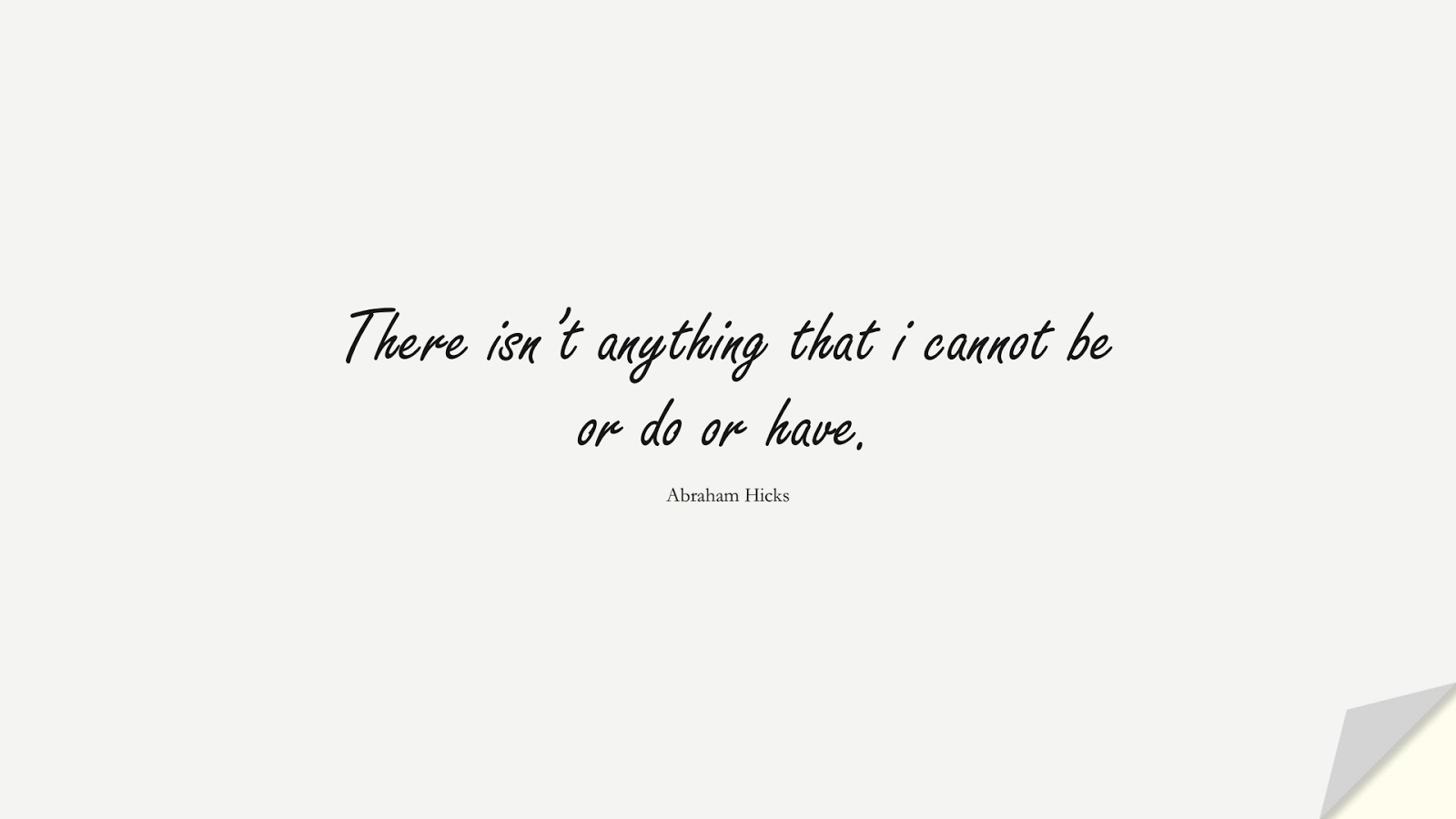 There isn't anything that i cannot be or do or have. (Abraham Hicks);  #PositiveQuotes