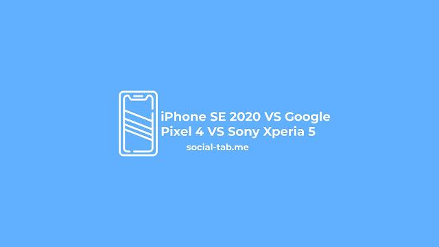 iPhone SE 2020 VS Google Pixel 4 VS Sony Xperia 5