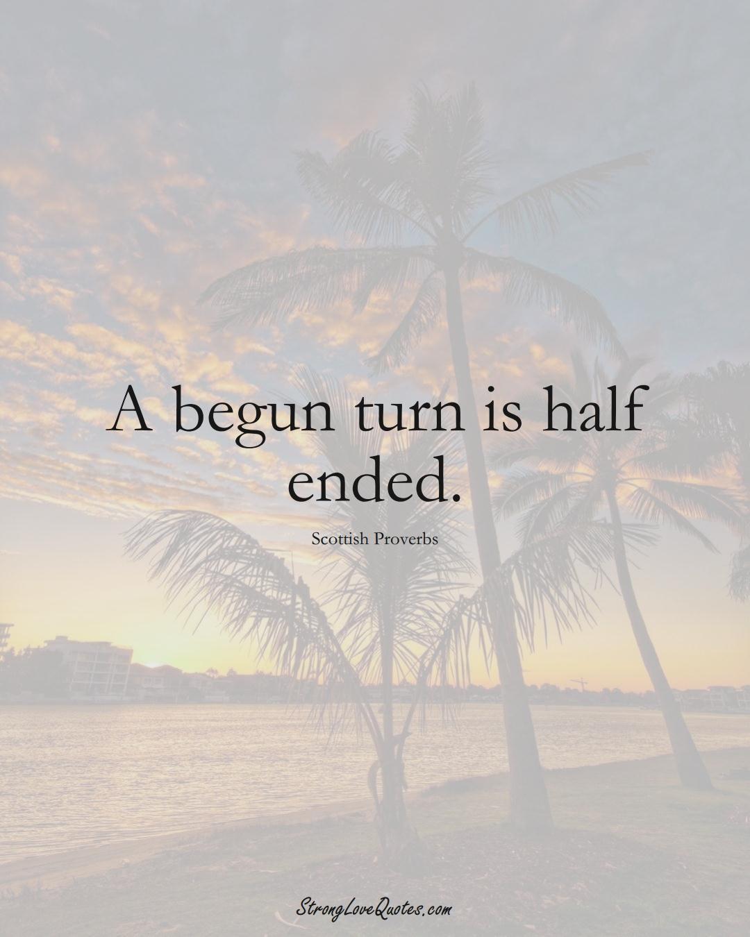 A begun turn is half ended. (Scottish Sayings);  #EuropeanSayings