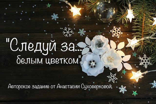 Следуй за... Белым цветком. Задание от Анастасии Суховерховой