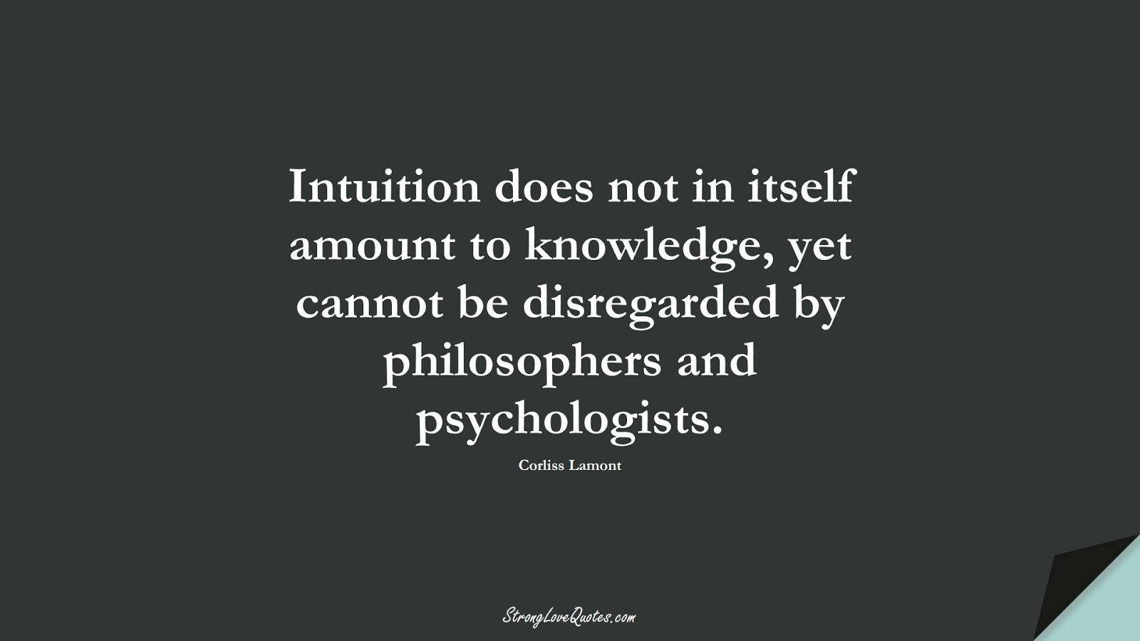 Intuition does not in itself amount to knowledge, yet cannot be disregarded by philosophers and psychologists. (Corliss Lamont);  #KnowledgeQuotes