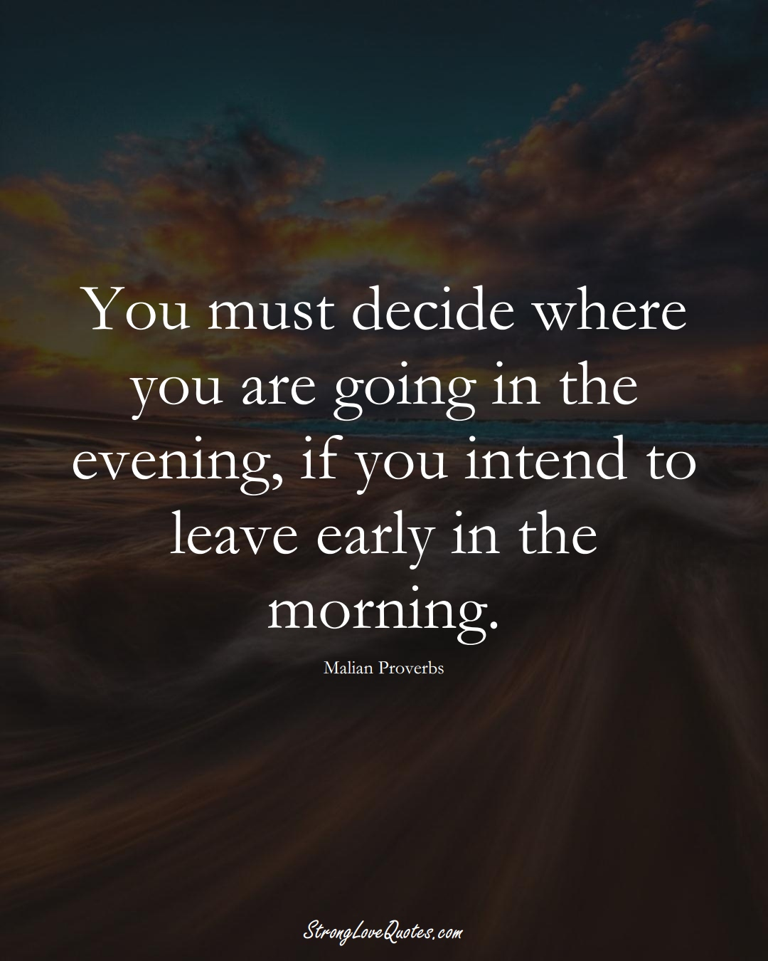 You must decide where you are going in the evening, if you intend to leave early in the morning. (Malian Sayings);  #AfricanSayings