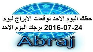حظك اليوم الاحد توقعات الابراج ليوم 24-07-2016 برجك اليوم الاحد