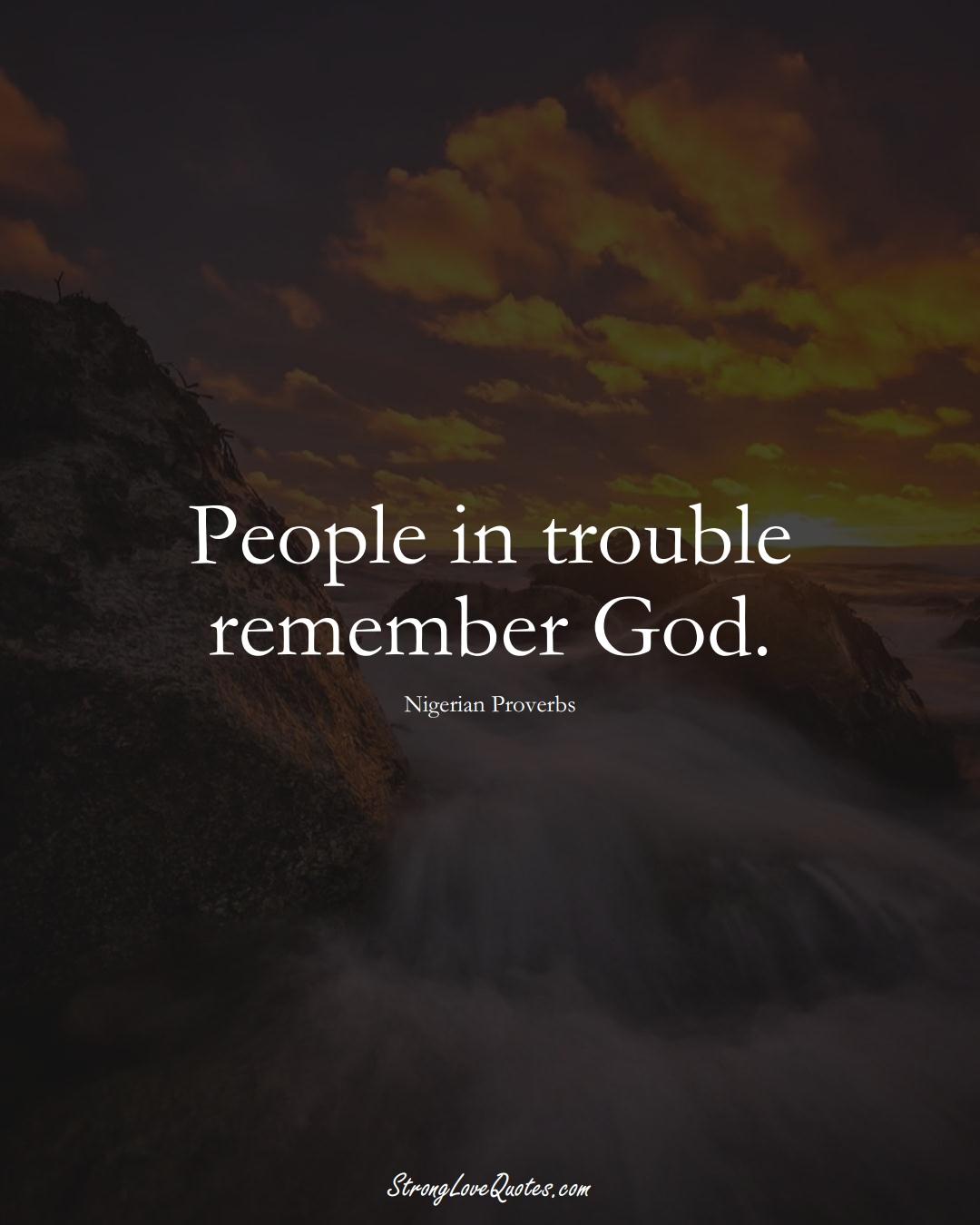 People in trouble remember God. (Nigerian Sayings);  #AfricanSayings
