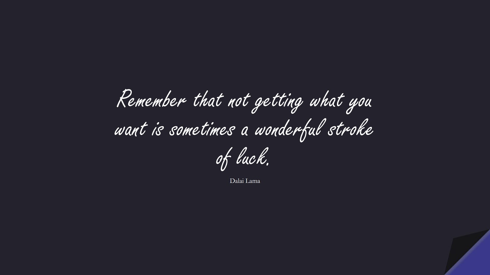 Remember that not getting what you want is sometimes a wonderful stroke of luck. (Dalai Lama);  #MotivationalQuotes