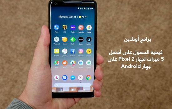كيفية الحصول على أفضل 5 ميزات لجهاز Pixel 2 على جهاز Android