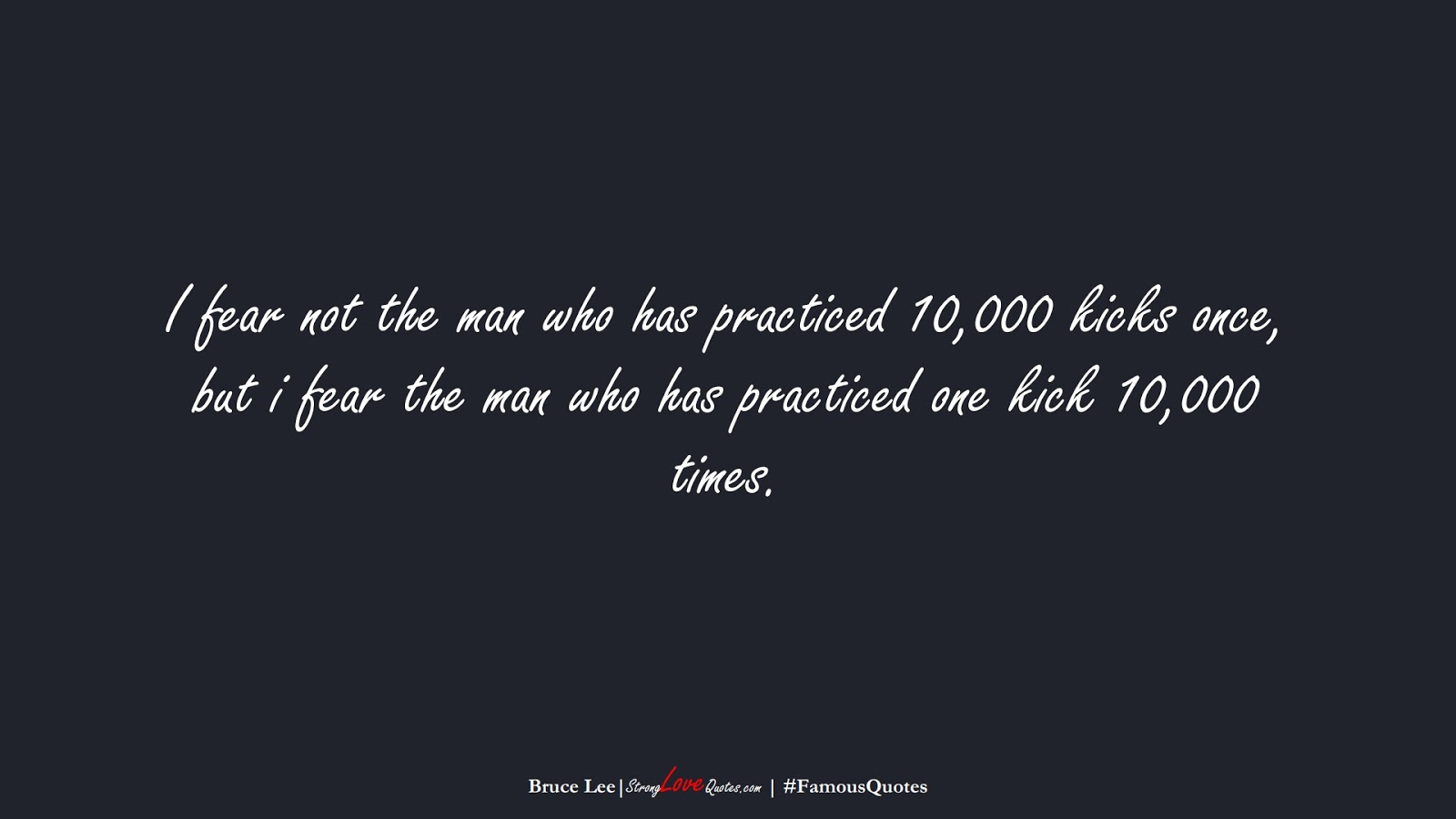 I fear not the man who has practiced 10,000 kicks once, but i fear the man who has practiced one kick 10,000 times. (Bruce Lee);  #FamousQuotes