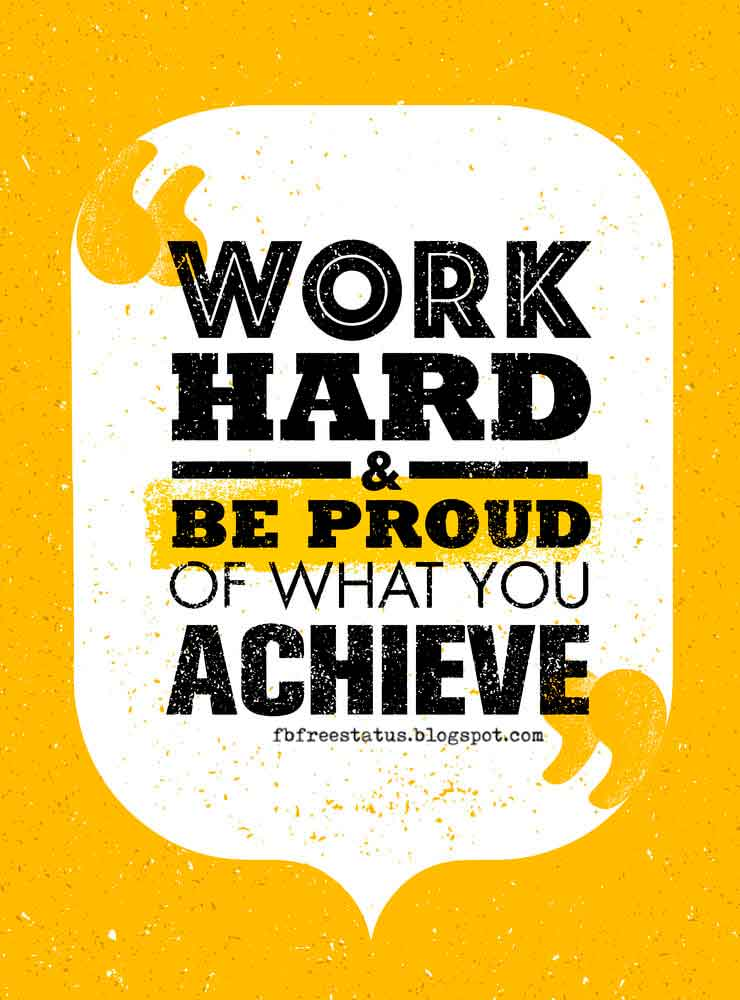 Work hard and be proud of what you achieve.