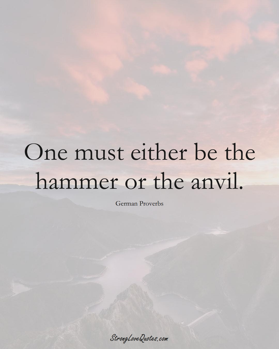 One must either be the hammer or the anvil. (German Sayings);  #EuropeanSayings