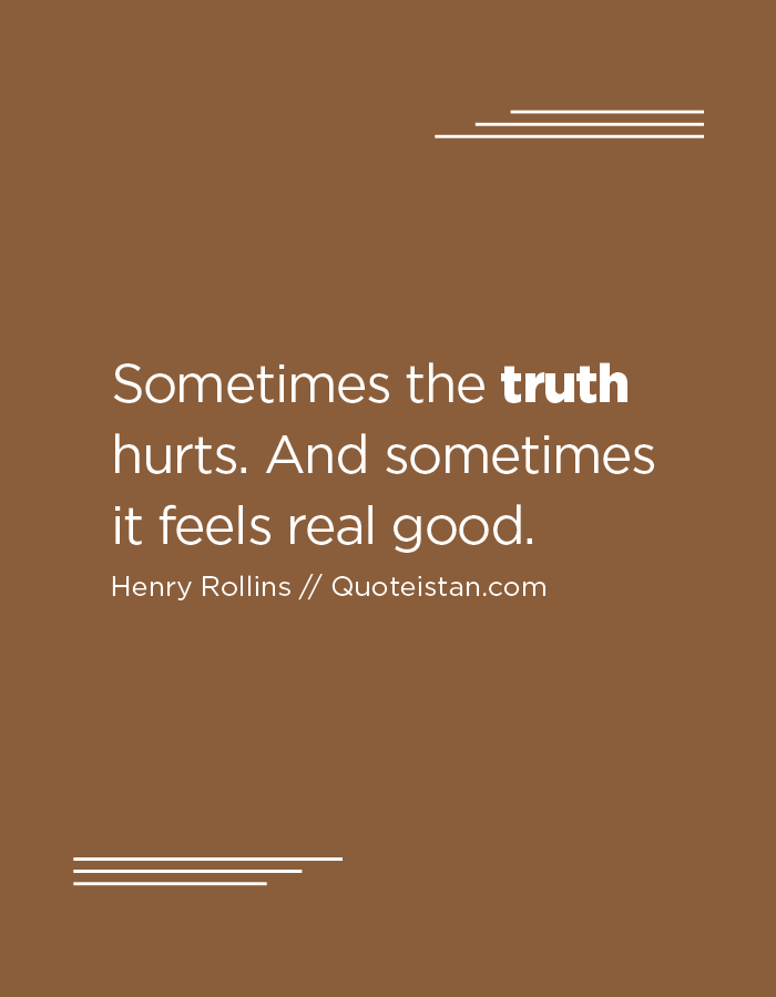 Sometimes the truth hurts. And sometimes it feels real good.