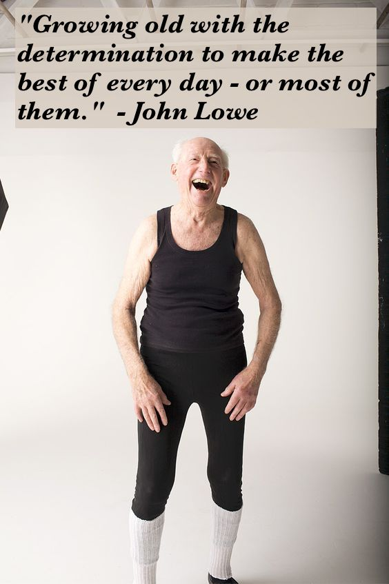 """Growing old with the determination to make the best of every day - or most of them.""  - John Lowe. Ballet student in his 90s"