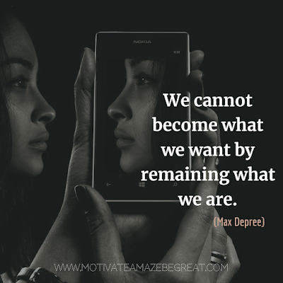 "Super Motivational Quotes: ""We cannot become what we want by remaining what we are."" - Max Depree"