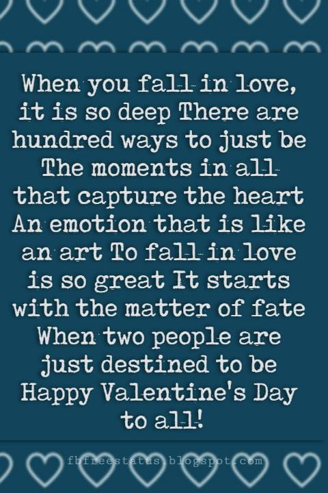 Valentines Day Sayings, When you fall in love, it is so deep There are hundred ways to just be The moments in all that capture the heart An emotion that is like an art To fall in love is so great It starts with the matter of fate When two people are just destined to be Happy Valentine's Day to all!