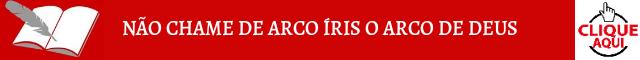NÃO CHAME DE ARCO ÍRIS O ARCO DE DEUS