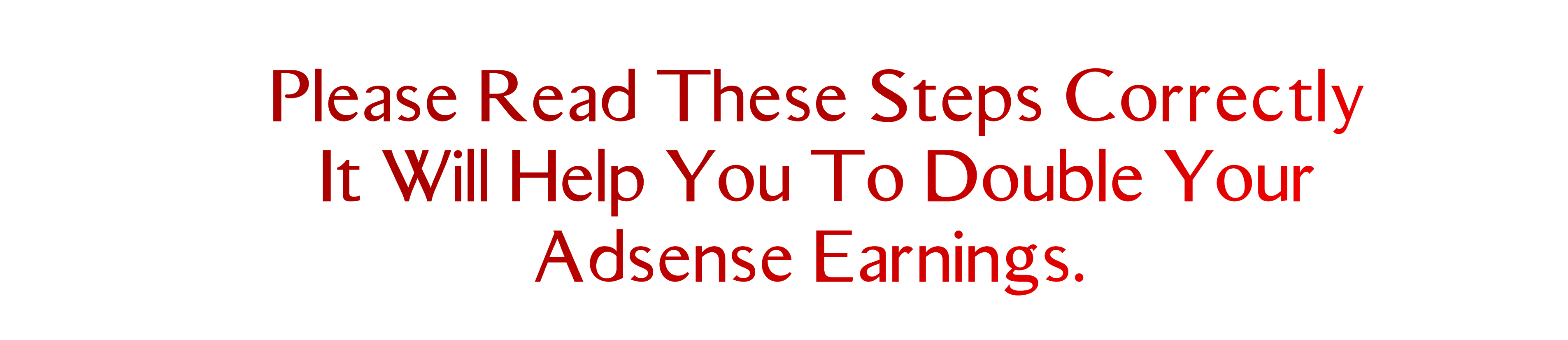 Please Read These Steps Correctly, It Will Help You To Double Your Adsense Earnings.