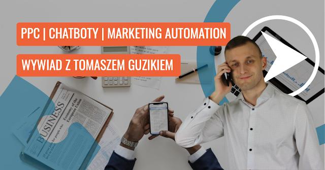 PPC, Chatboty i Marketing Automation - Wywiad z Tomaszem Guzikiem