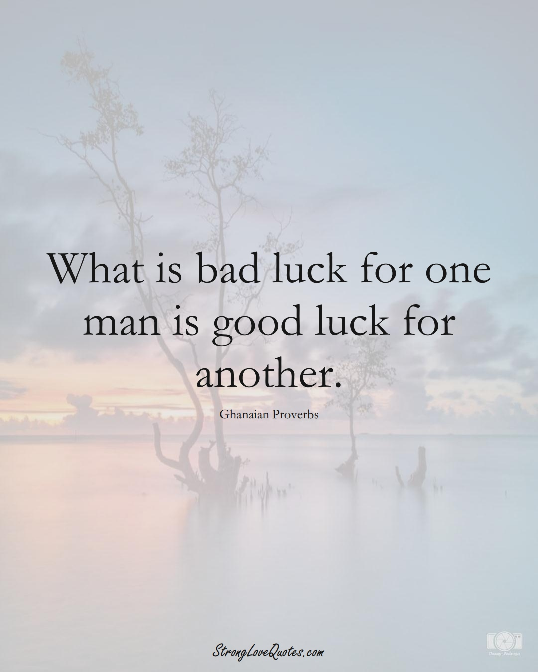 What is bad luck for one man is good luck for another. (Ghanaian Sayings);  #AfricanSayings