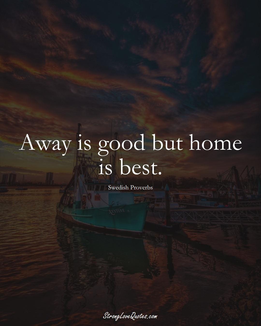 Away is good but home is best. (Swedish Sayings);  #EuropeanSayings