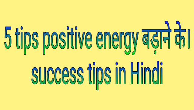 5 tips positive energy बड़ाने के। Success tips in Hindi