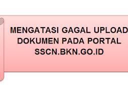 [Cara] Mengatasi GAGAL UPLOAD Dokumen Pada PORTAL SSCN.BKN.GO.ID