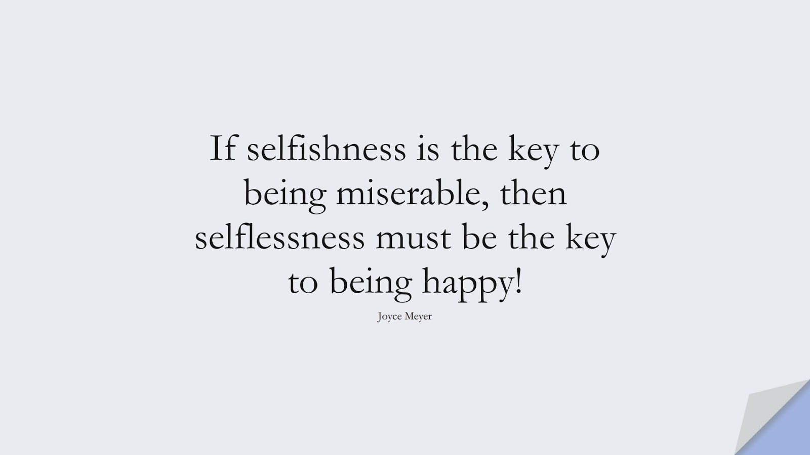 If selfishness is the key to being miserable, then selflessness must be the key to being happy! (Joyce Meyer);  #LoveYourselfQuotes