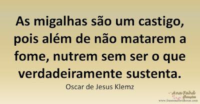 As migalhas são um castigo, pois além de não matarem a fome, nutrem sem ser o que verdadeiramente sustenta. Oscar de Jesus Klemz
