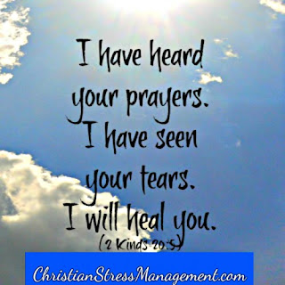 I have heard your prayers, I have seen your tears. I will heal you. 2 Kings 20:5