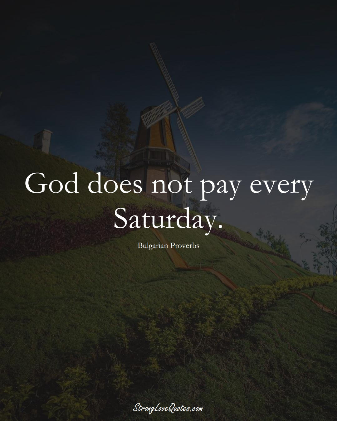 God does not pay every Saturday. (Bulgarian Sayings);  #EuropeanSayings
