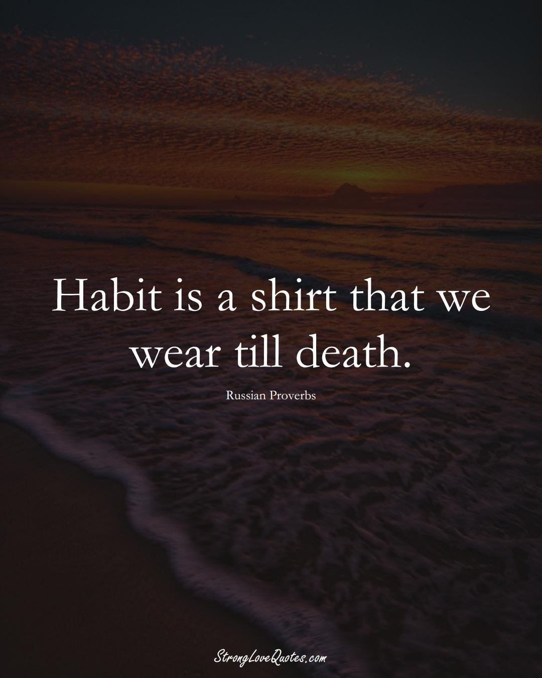 Habit is a shirt that we wear till death. (Russian Sayings);  #AsianSayings