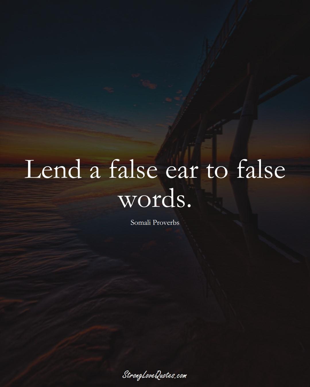 Lend a false ear to false words. (Somali Sayings);  #AfricanSayings