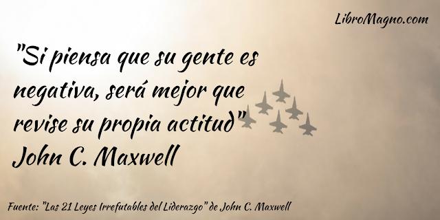 """""""Si piensa que su gente es negativa, será mejor que revise su propia actitud"""" John C. Maxwell"""