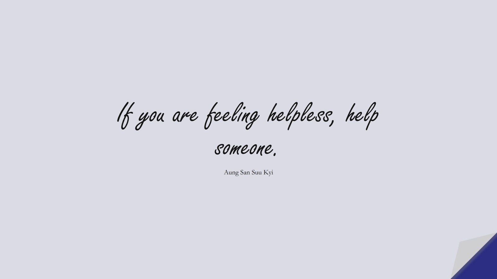 If you are feeling helpless, help someone. (Aung San Suu Kyi);  #HumanityQuotes