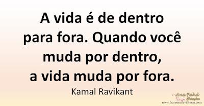 A vida é de dentro para fora. Quando você muda por dentro, a vida muda por fora. Kamal Ravikant
