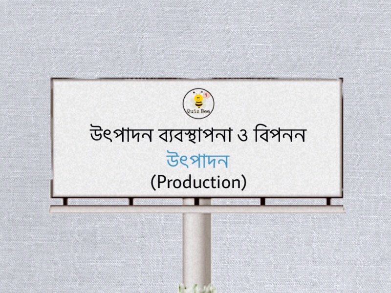 উৎপাদন ব্যবস্থাপনা ও বিপনন: উৎপাদন (Production)