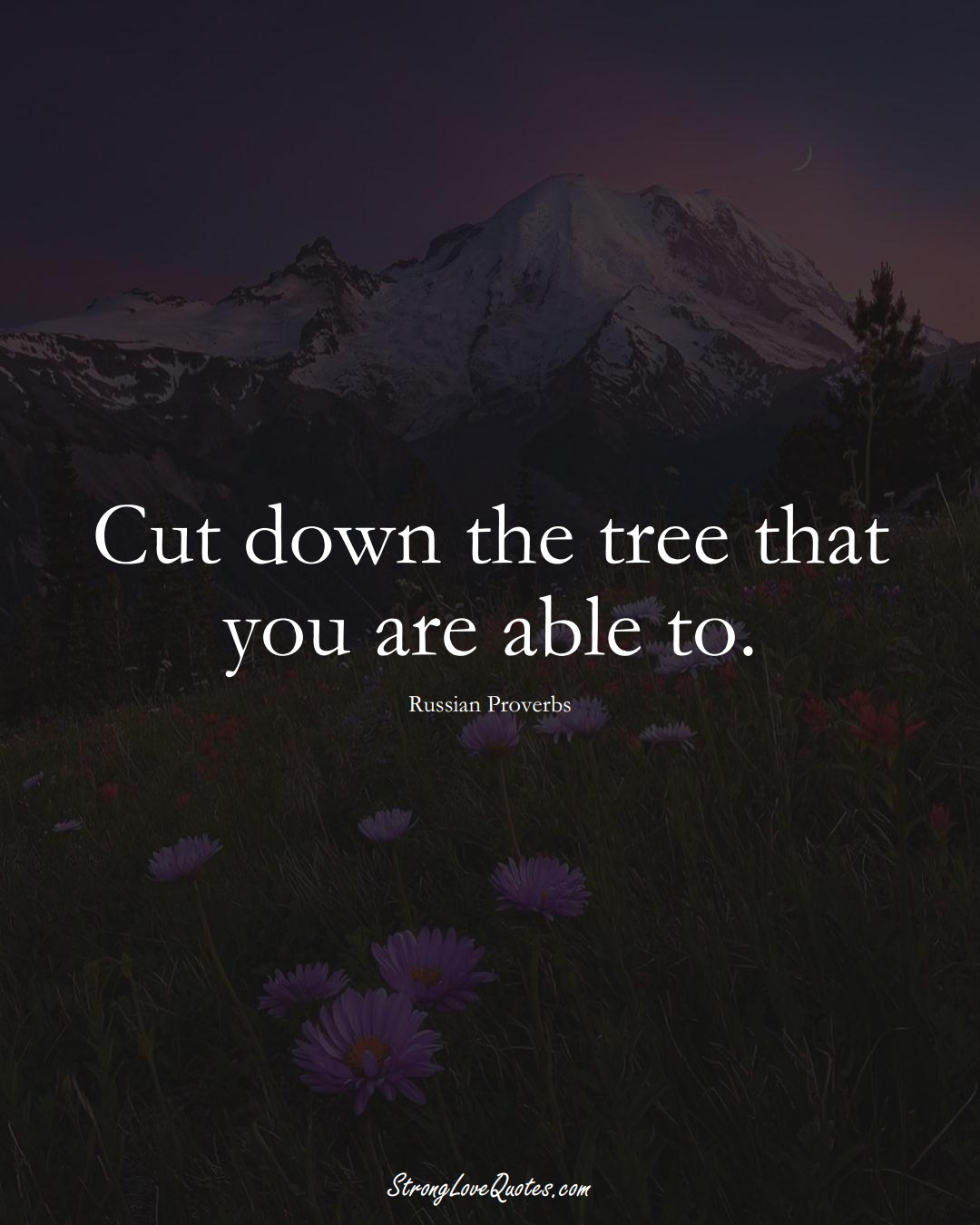 Cut down the tree that you are able to. (Russian Sayings);  #AsianSayings