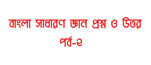 বাংলা সাধারণ জ্ঞান(Bangla GK) প্রশ্ন ও উত্তর । পর্ব-২