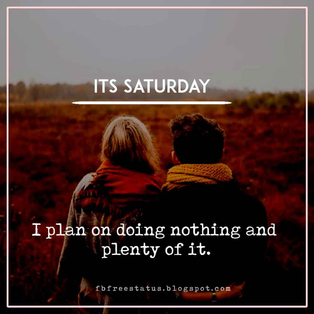 Its Saturday I plan on doing nothing and plenty of it.