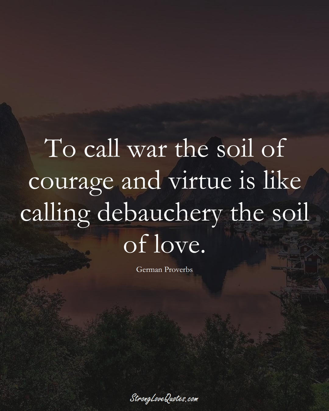 To call war the soil of courage and virtue is like calling debauchery the soil of love. (German Sayings);  #EuropeanSayings