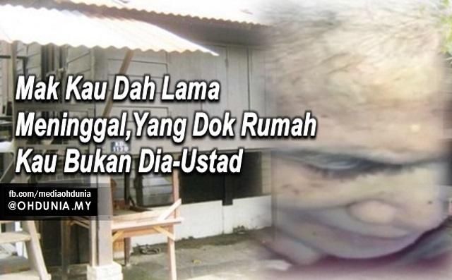 """Mak Kau Dah Lama Meninggal, Yang Dok Rumah Kau Tu Bukan Dia..."""