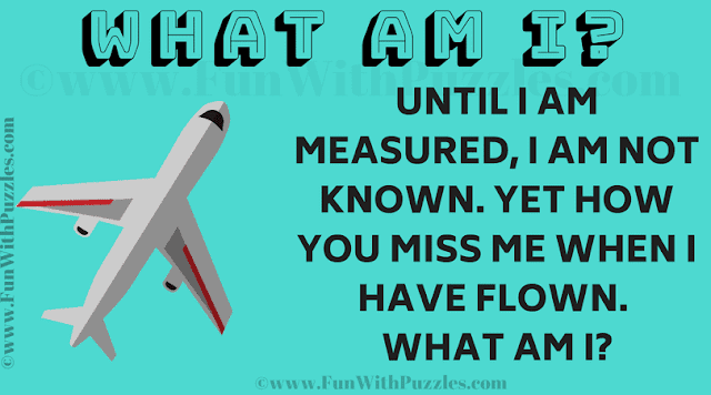 Until I am measured, I am not known. Yet how you miss me when I have flown. What am I?