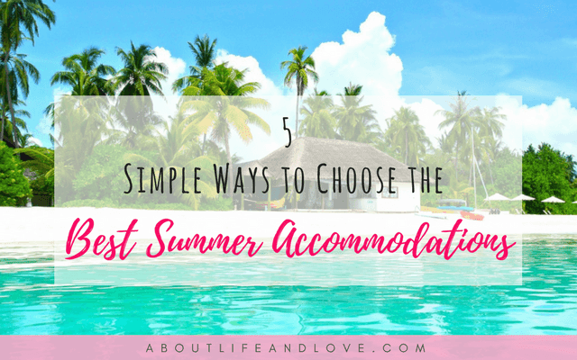 5 Simple Ways To Choose The Best Summer Accommodations For Yourself