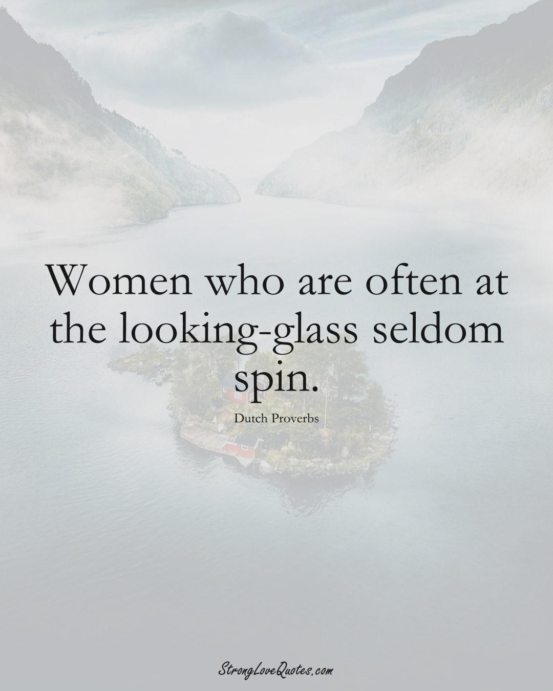 Women who are often at the looking-glass seldom spin. (Dutch Sayings);  #EuropeanSayings