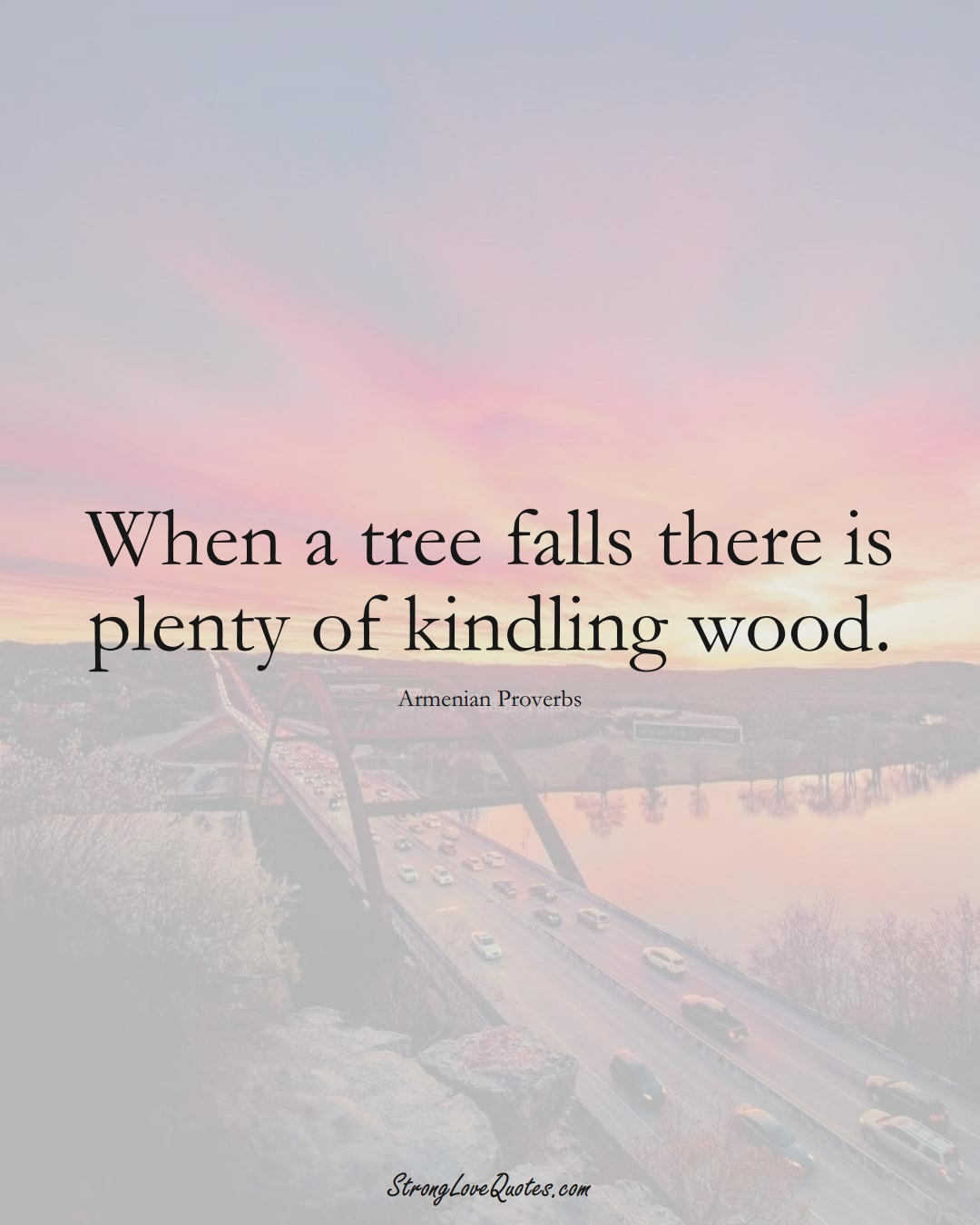 When a tree falls there is plenty of kindling wood. (Armenian Sayings);  #AsianSayings
